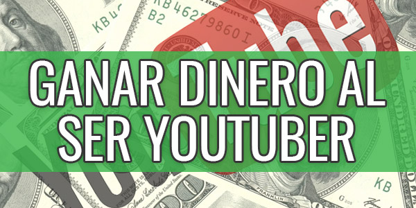 ser youtuber ganar dinero youtube